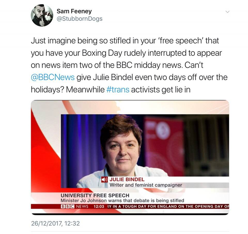 "[image: Picture of Julie Bindel on BBC News discussing ""University Free Speech"" with accompanying Tweet from Sam Feeney: ""Just imagine being so stifled in your 'free speech' that you have your Boxing Day rudely interrupted to appear on news item two of the BBC midday news. Can't @BBCNews give Julie Bindel even two days off over the holidays? Meanwhile #trans activists get lie in"""